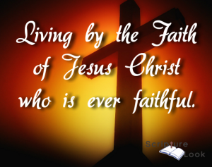 Living by the Faith of Jesus Christ who is ever faithful.