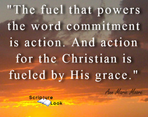 "Ann Marie Moore says, ""The fuel that powers  the word commitment  is action. And action  for the Christian is  fueled by His grace."""
