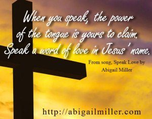 """""""When you speak, the power of the tongue is yours to claim. Speak a word of love in Jesus' name."""" From song, Speak Love by Abigail Miller"""