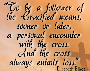 Elisabeth Elliot Quote: To be a follower of the Crucified means, sooner or later, a personal encounter with the cross. And the cross always entails loss.