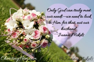Only God can truly meet our needs, we need to look to Him for that, not our husband ~Juana Mikels
