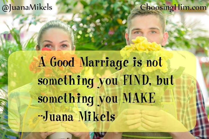A good marriage is not something you find, but something you make ~Juana Mikels