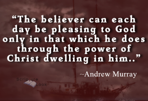 """The believer can be each day pleasing to God only that which he does in the power of Christ dwelling in him."" Andrew Murray"