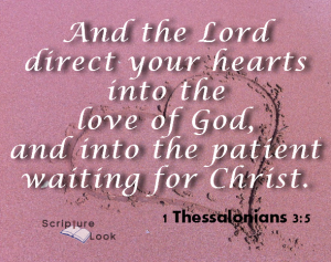 And the Lord direct your heart into th love of God, and into the patience waiting for Christ 1 Thessalonians 3:5