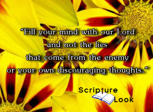 """Fill your mind with our Lord and not the lies that come from the enemy or your own discouraging thoughts."""